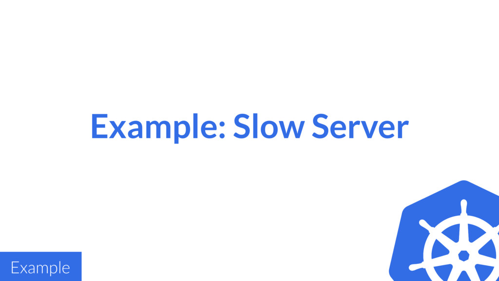 Example: Slow Server Example