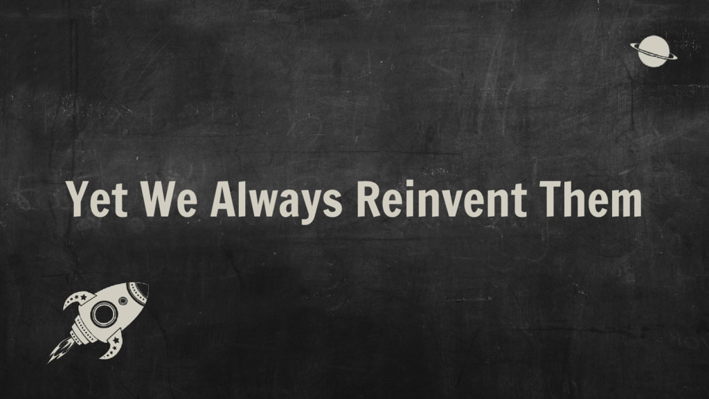 Yet We Always Reinvent Them
