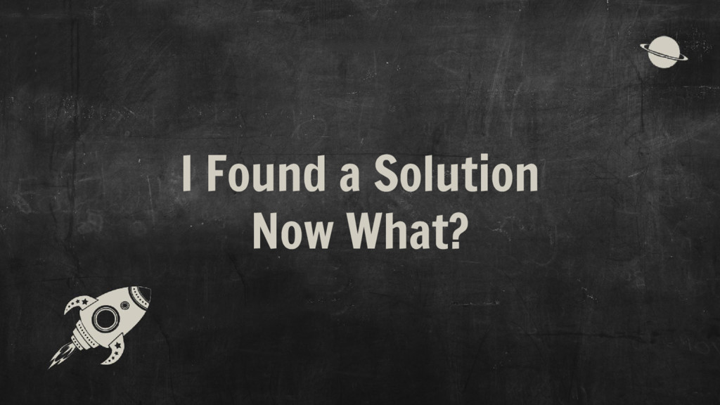 I Found a Solution Now What?