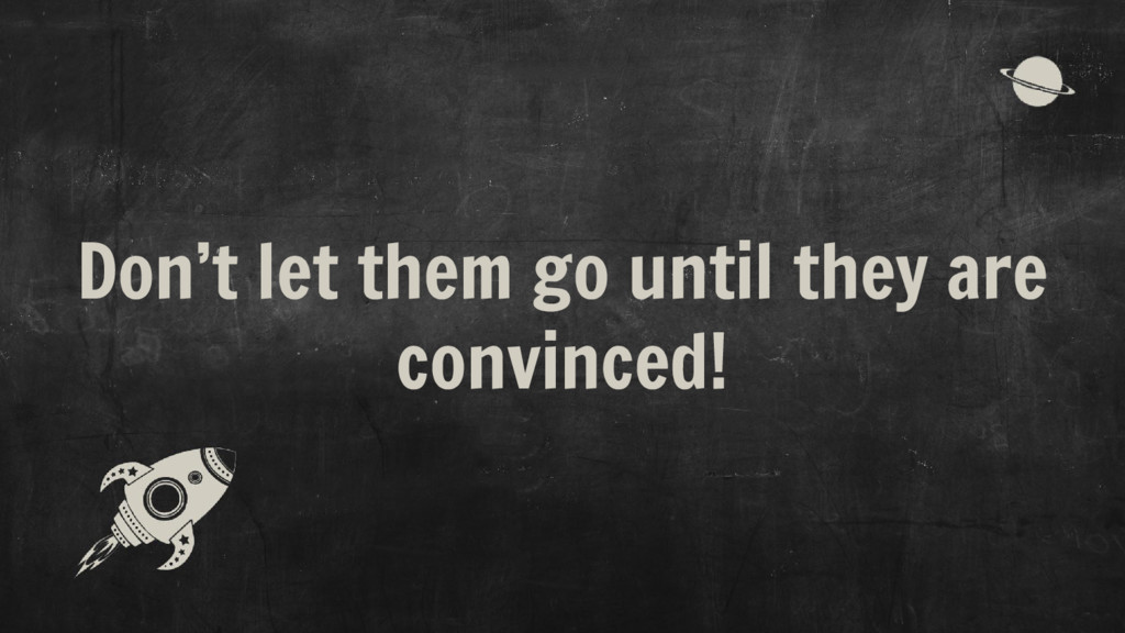 Don't let them go until they are convinced!
