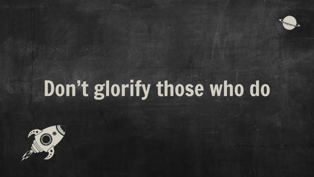 Don't glorify those who do
