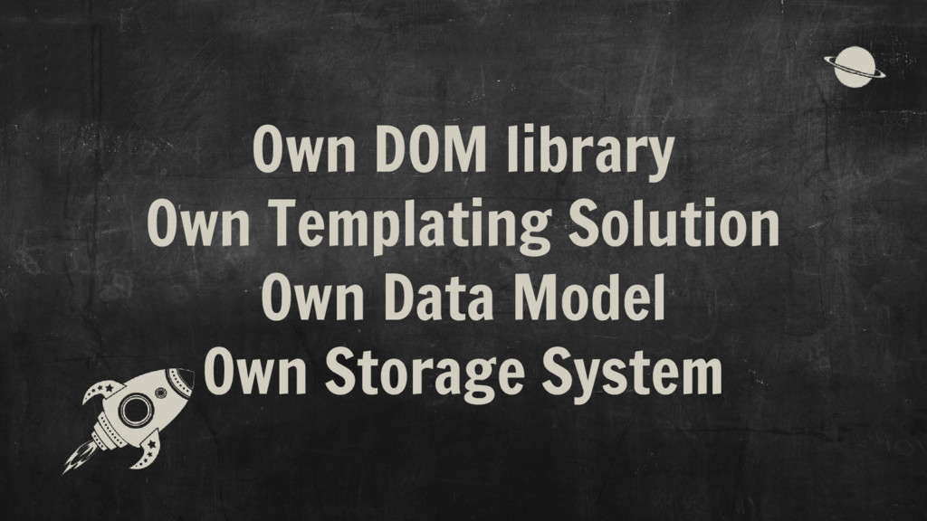 Own DOM library Own Templating Solution Own Dat...