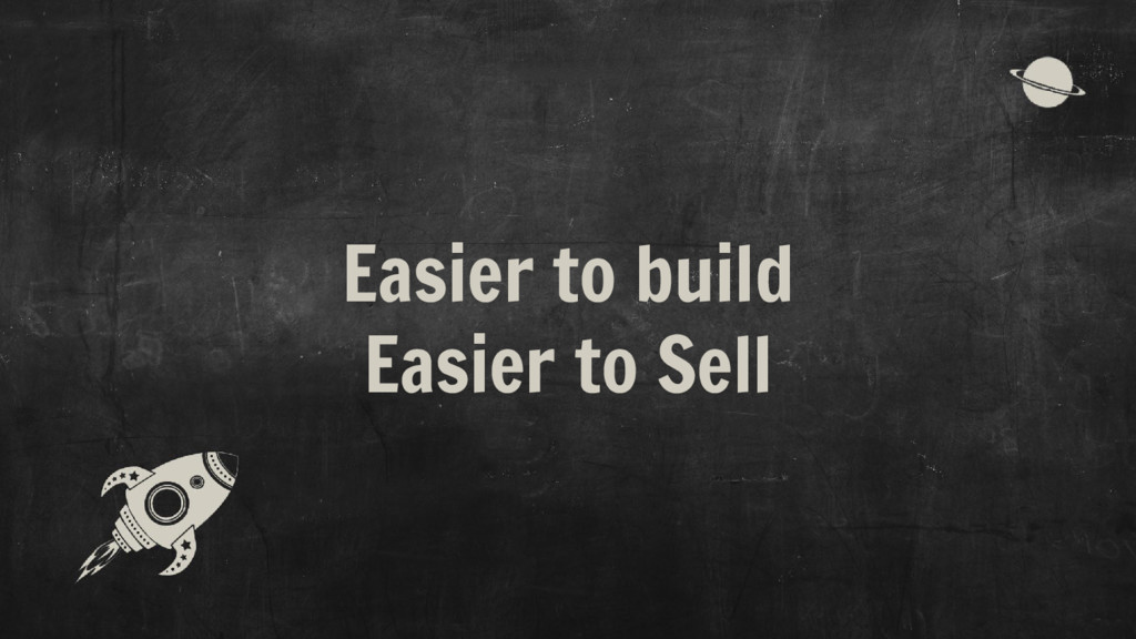 Easier to build Easier to Sell