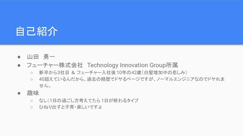 自己紹介 ● 山田 勇一 ● フューチャー株式会社 Technology Innovation...