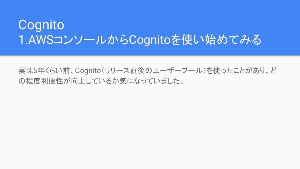 Cognito 1.AWSコンソールからCognitoを使い始めてみる 実は5年くらい前、Co...