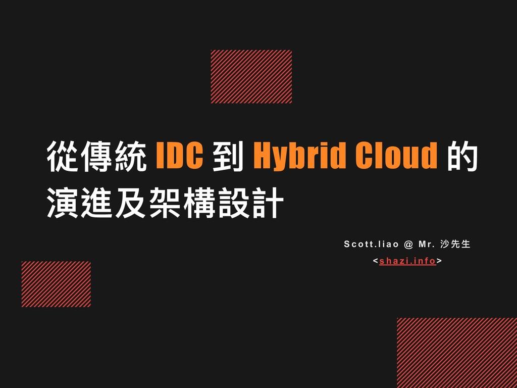 從傳統 IDC 到 Hybrid Cloud 的 演進及架構設計 S c o t t . l ...