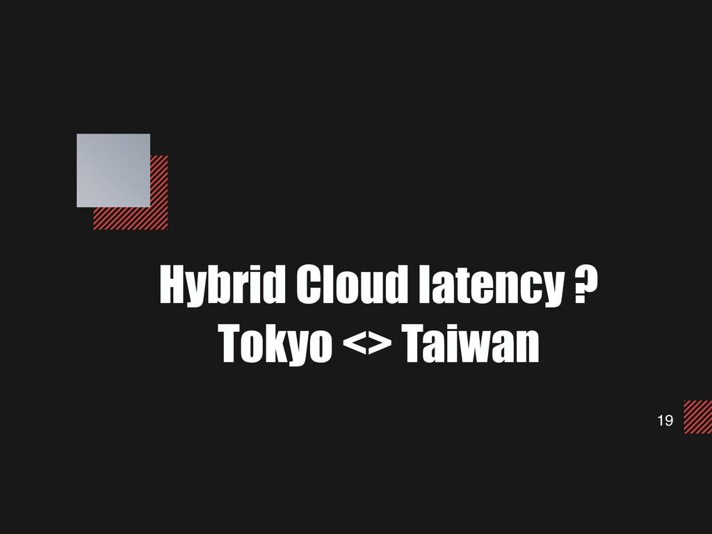 19 Hybrid Cloud latency ? Tokyo <> Taiwan
