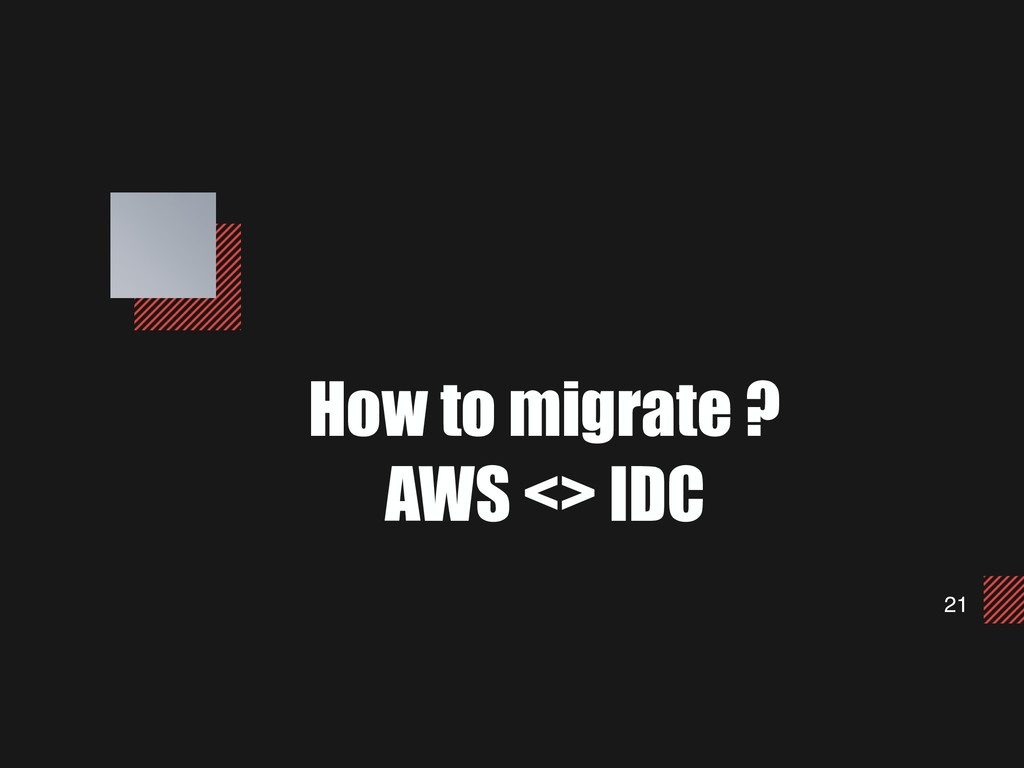 21 How to migrate ? AWS <> IDC
