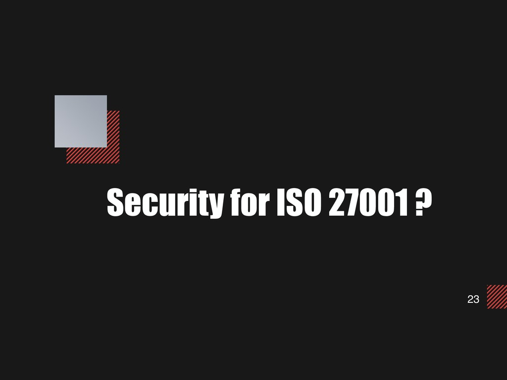 23 Security for ISO 27001 ?
