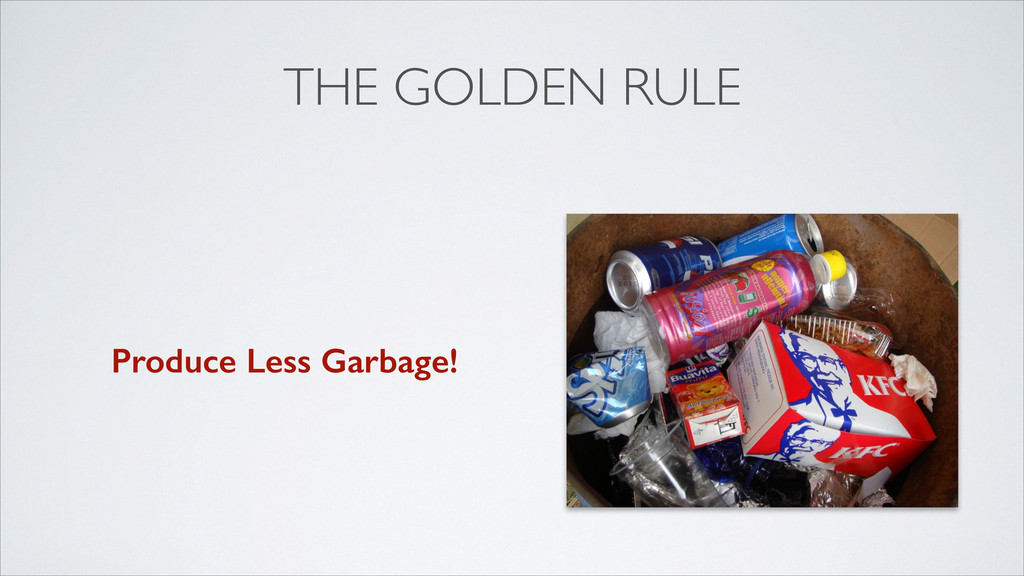 THE GOLDEN RULE Produce Less Garbage!