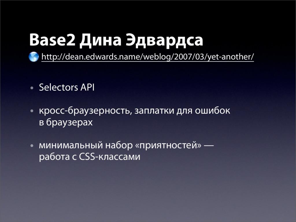 • Selectors API • кросс-браузерность, заплатки ...