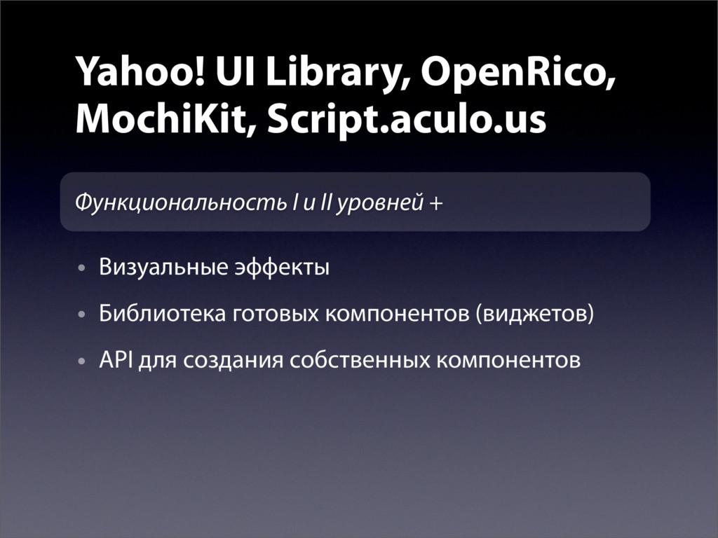 Yahoo! UI Library, OpenRico, MochiKit, Script.a...