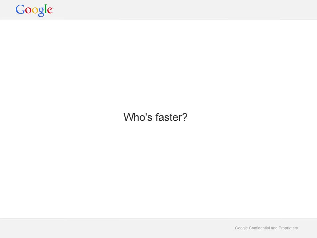 Google Confidential and Proprietary Who's faste...