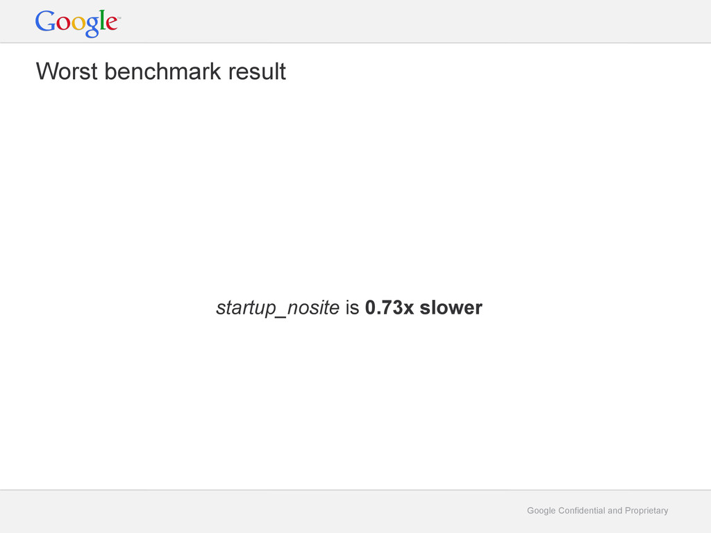 Google Confidential and Proprietary Worst bench...