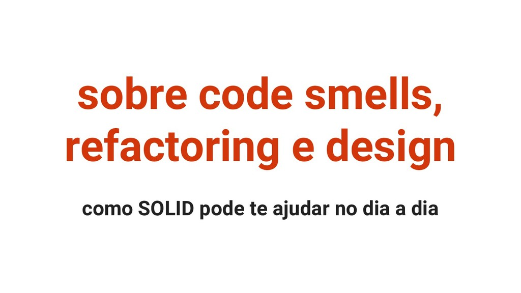 sobre code smells, refactoring e design como SO...