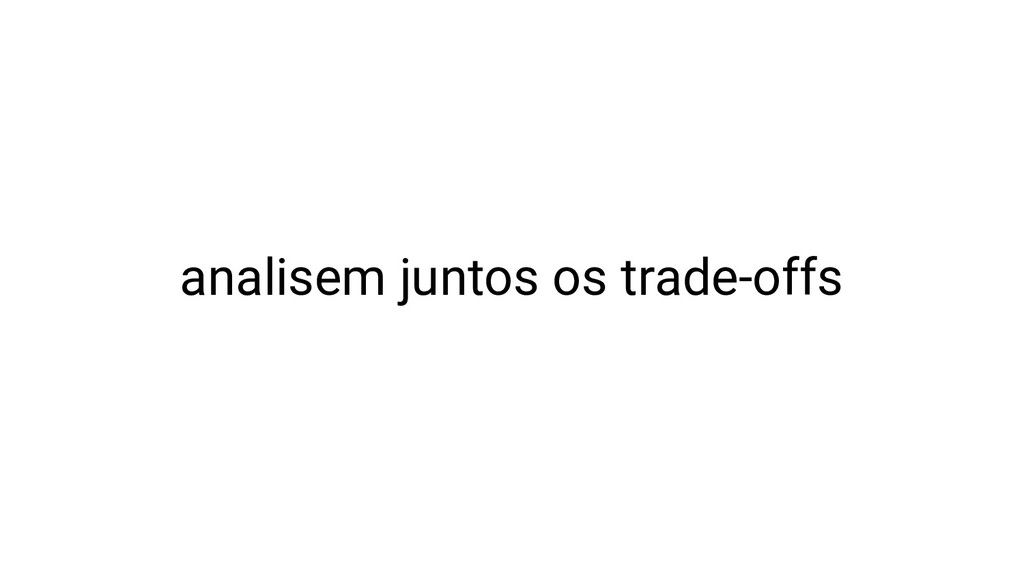 analisem juntos os trade-offs