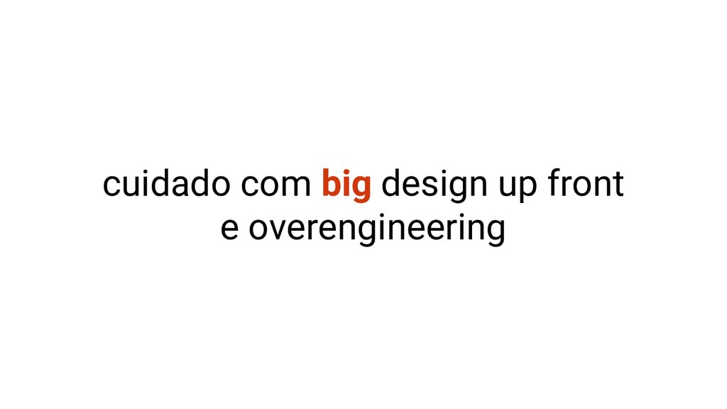 cuidado com big design up front e overengineeri...