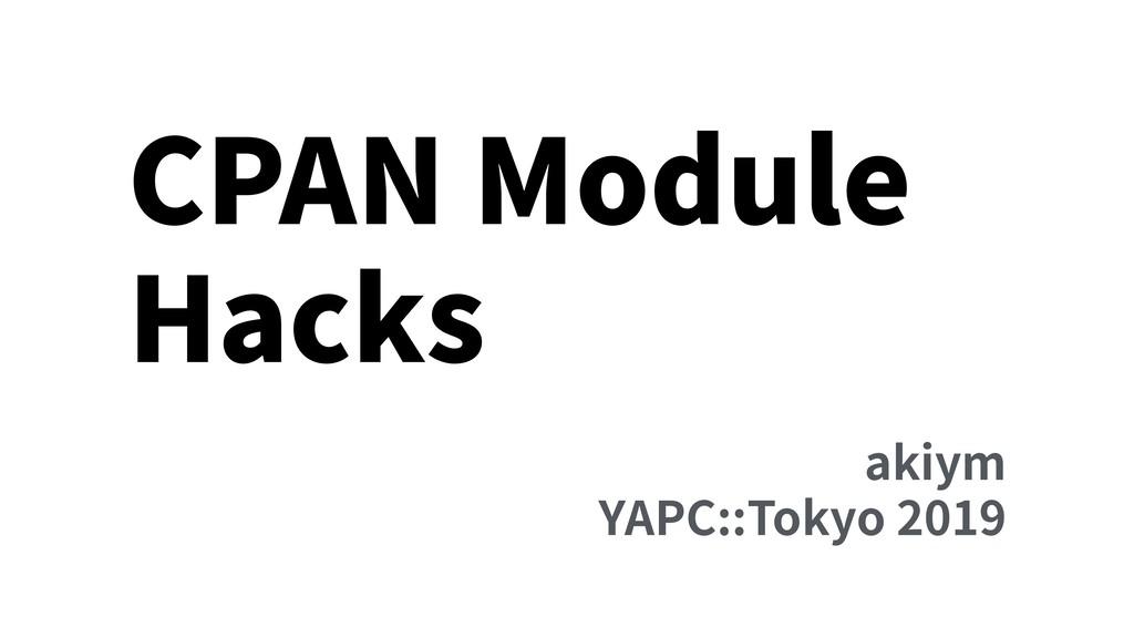 CPAN Module Hacks akiym YAPC::Tokyo 2019