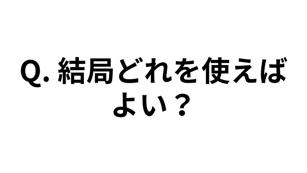 Q. 結局どれを使えば よい?