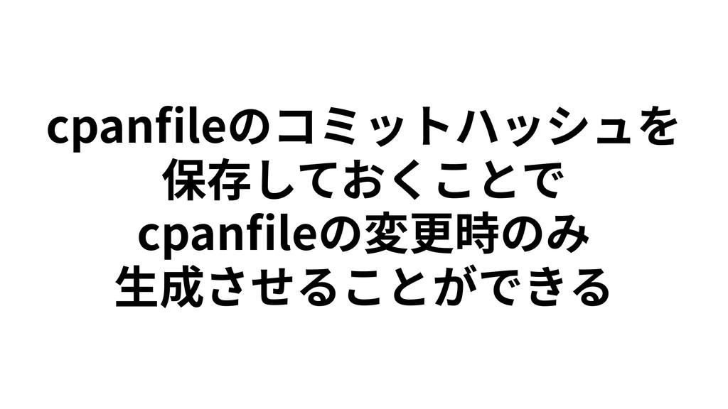 cpanfileのコミットハッシュを 保存しておくことで cpanfileの変更時のみ ⽣成させる...