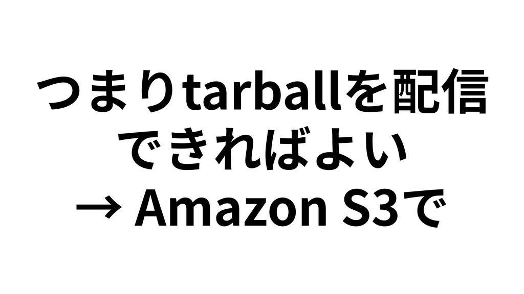 つまりtarballを配信 できればよい → Amazon S3で