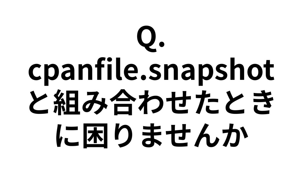 Q. cpanfile.snapshot と組み合わせたとき に困りませんか