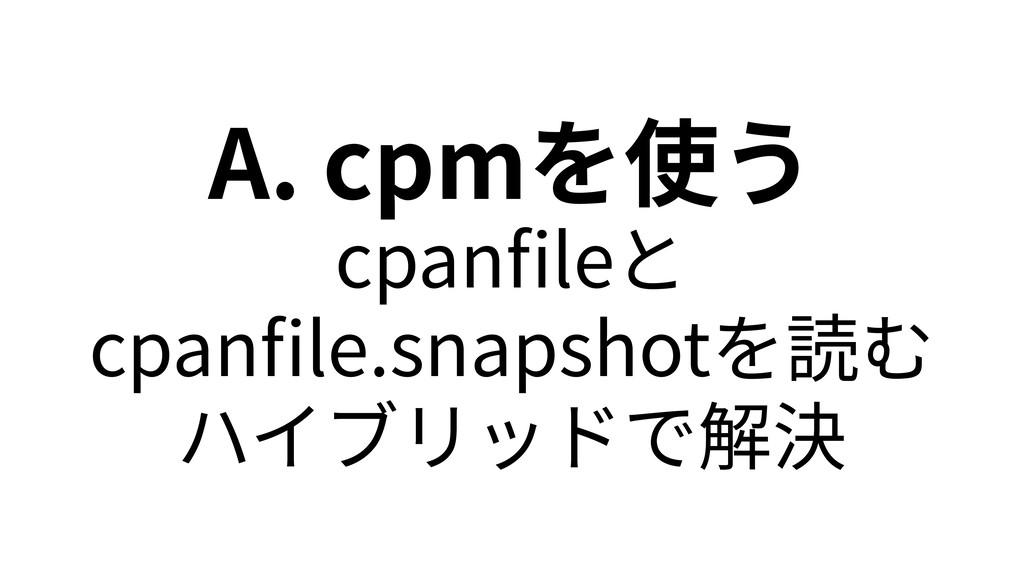 A. cpmを使う cpanfileと cpanfile.snapshotを読む ハイブリッドで解決
