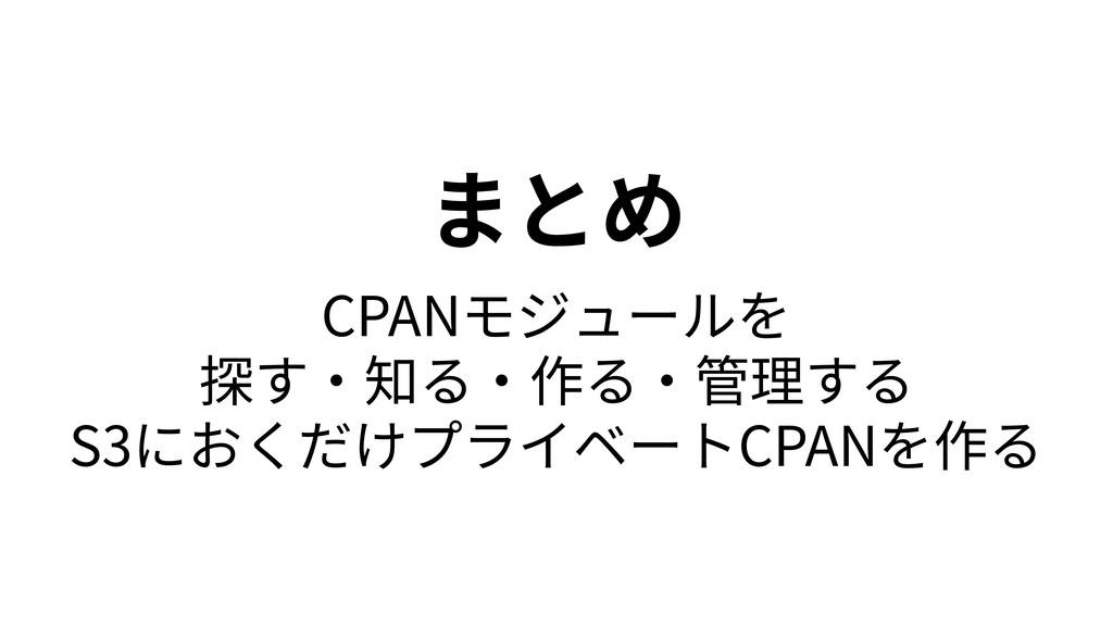 まとめ CPANモジュールを 探す・知る・作る・管理する S3におくだけプライベートCPANを...