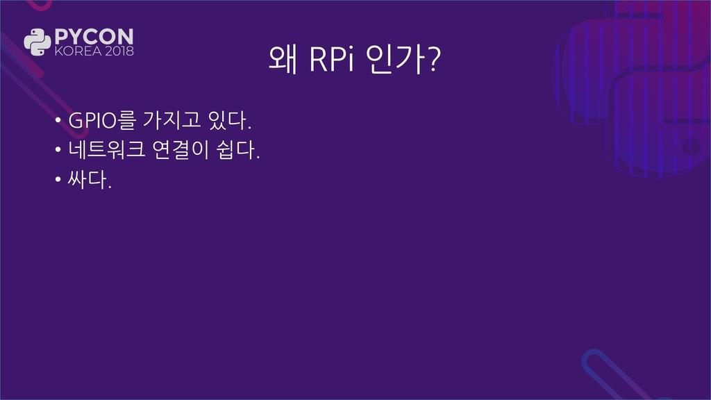 왜 RPi 인가? • GPIO를 가지고 있다. • 네트워크 연결이 쉽다. • 싸다.