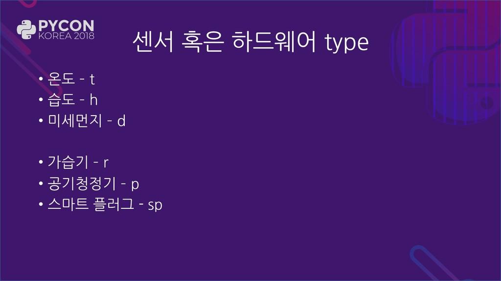센서 혹은 하드웨어 type • 온도  t • 습도  h • 미세먼지  d • ...