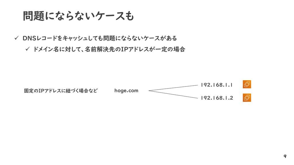 問題にならないケースも ✓ DNSレコードをキャッシュしても問題にならないケースがある ✓ ド...