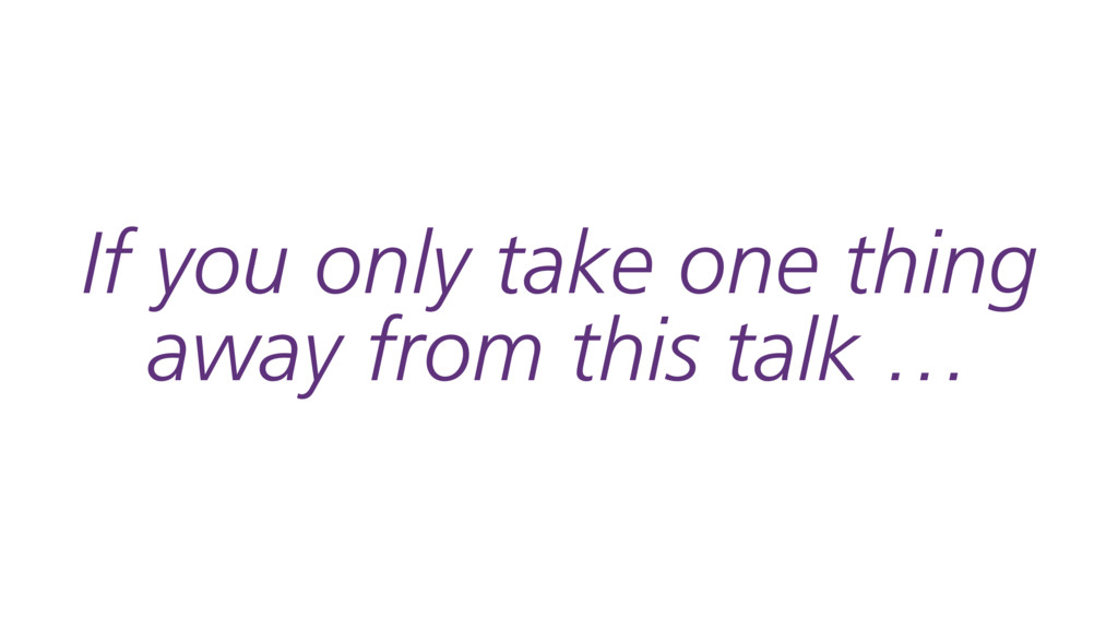 If you only take one thing away from this talk …