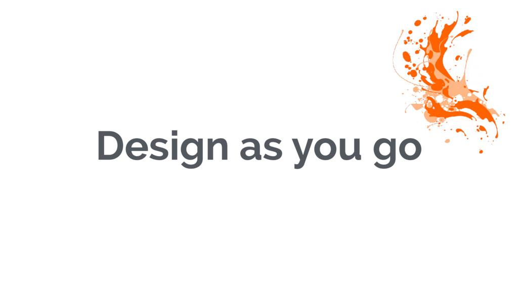 Design as you go