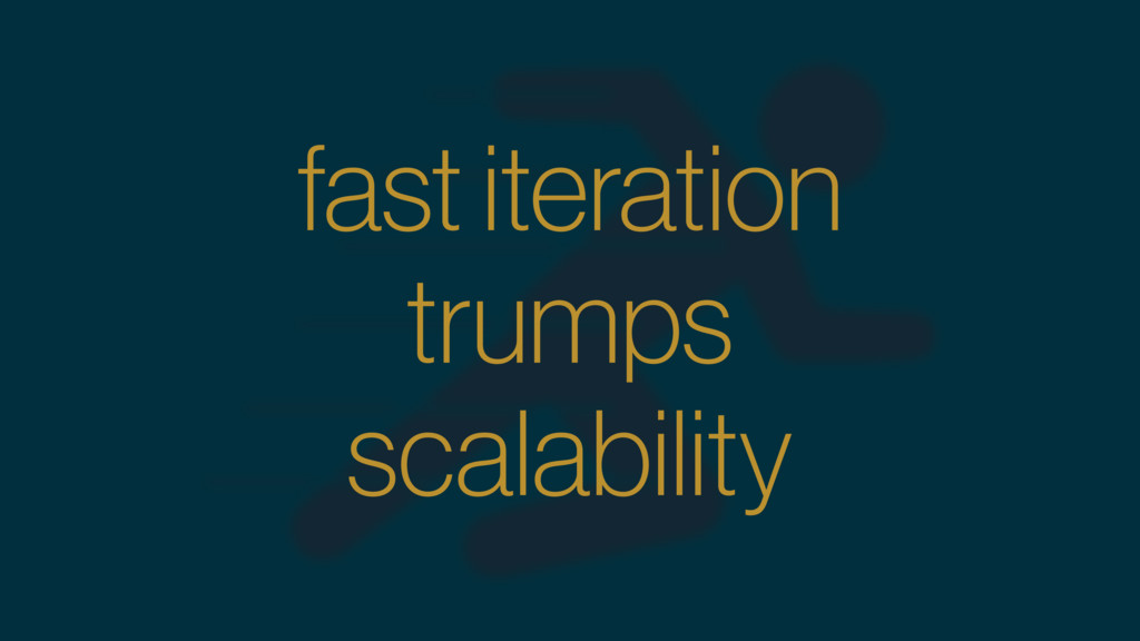 fast iteration trumps scalability