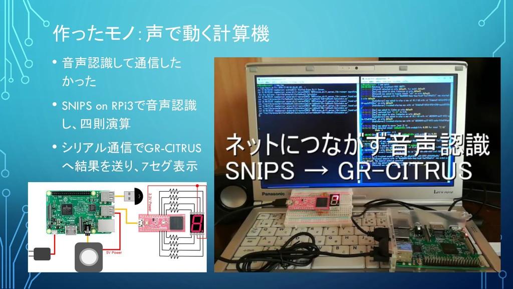 作ったモノ:声で動く計算機 • 音声認識して通信した かった • SNIPS on RPi3で...