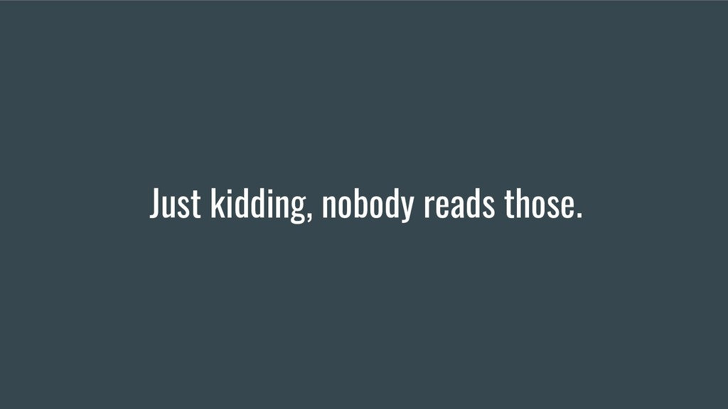 Just kidding, nobody reads those.