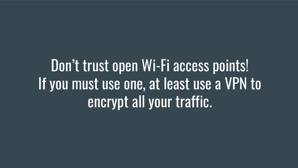 Don't trust open Wi-Fi access points! If you mu...