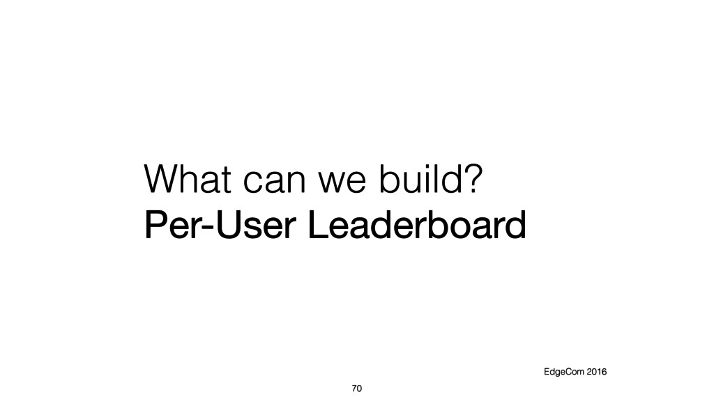 What can we build? Per-User Leaderboard 70 Edge...