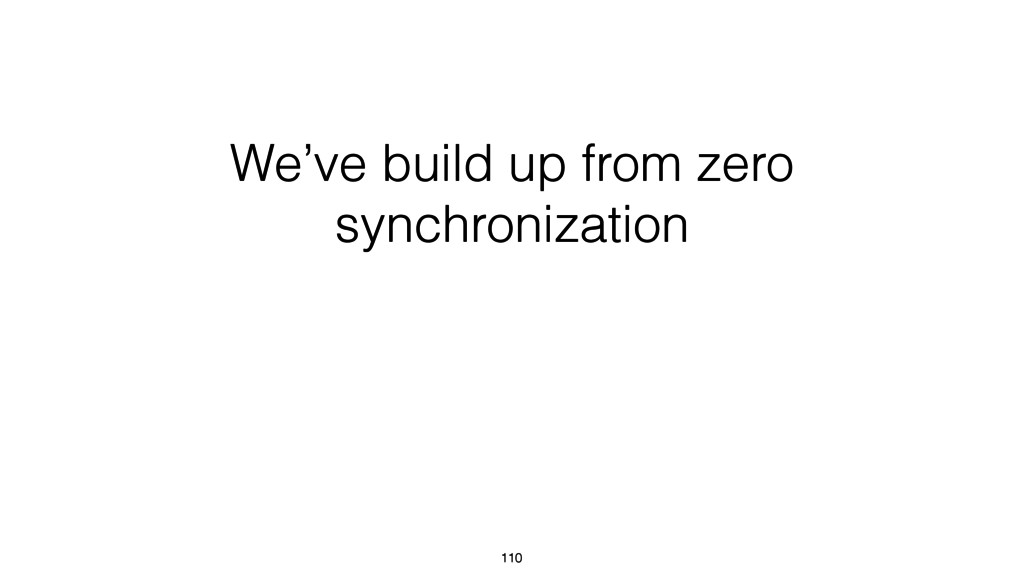 We've build up from zero synchronization 110