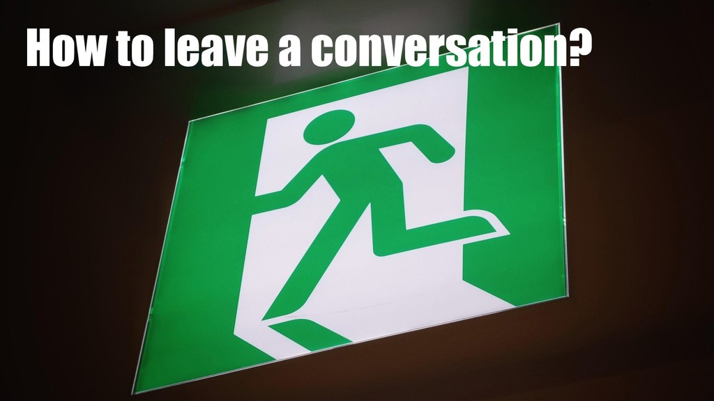 How to leave a conversation?