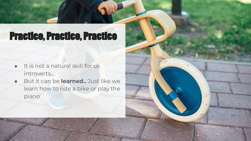 Practice, Practice, Practice ● It is not a natu...