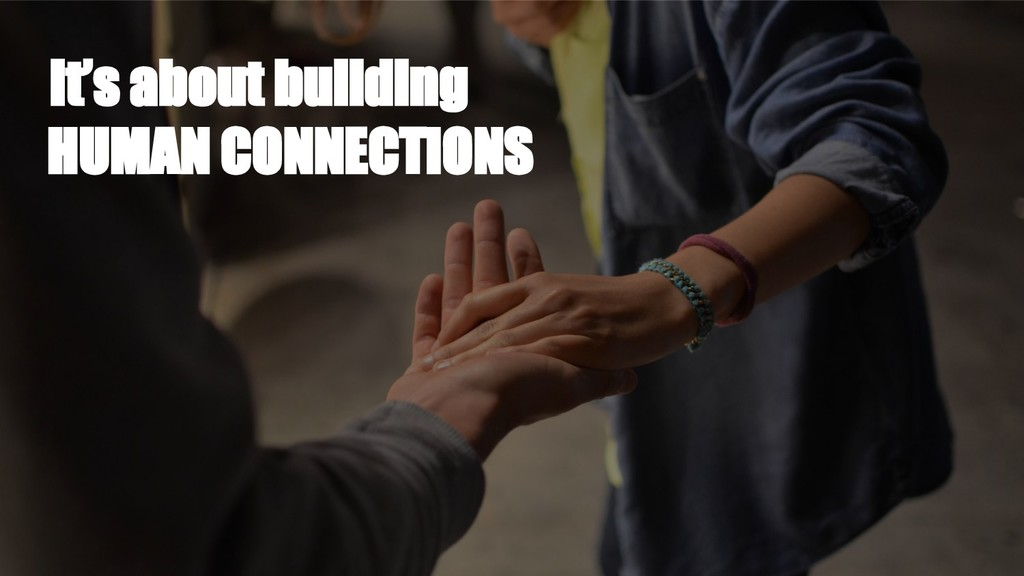 It's about building HUMAN CONNECTIONS