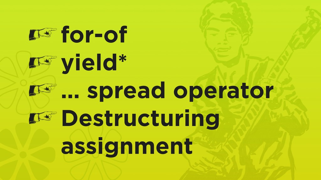 for-of yield* … spread operator Destructuring a...