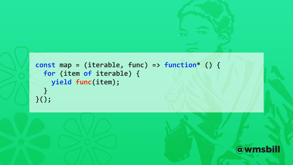 const map = (iterable, func) => function* () { ...