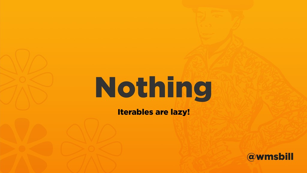 @wmsbill Nothing Iterables are lazy!