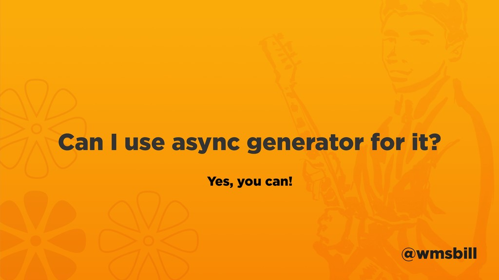 @wmsbill Can I use async generator for it? Yes,...