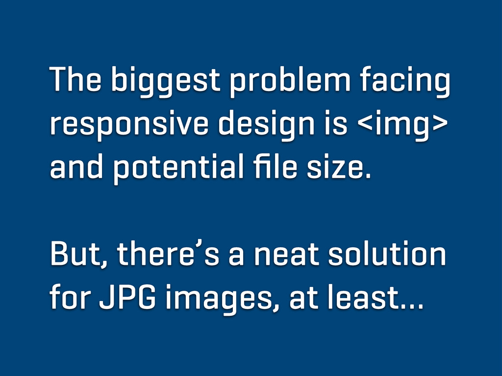 The biggest problem facing responsive design is...
