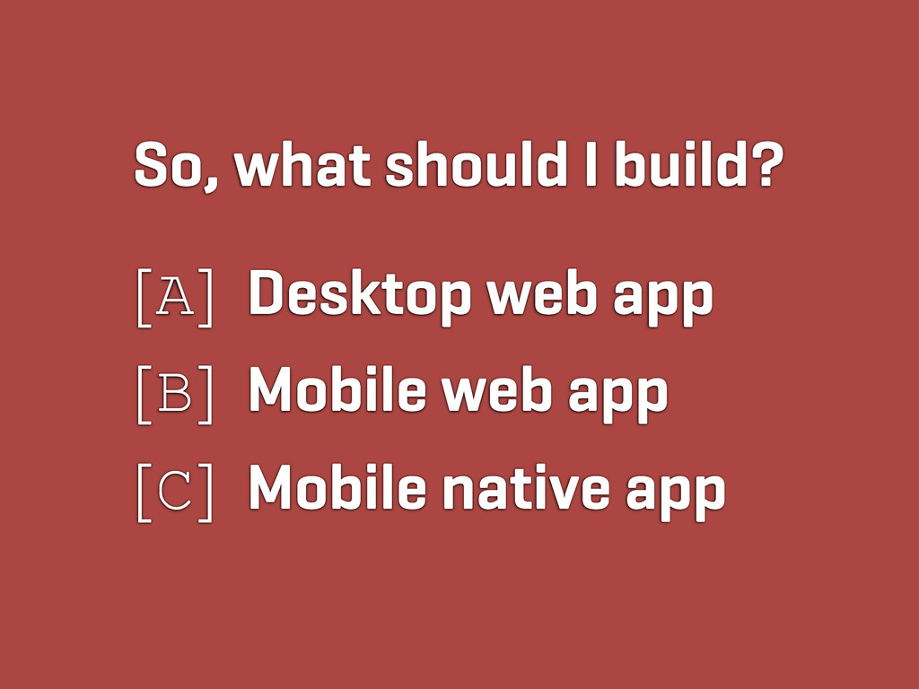 So, what should I build? [A] Desktop web app [B...