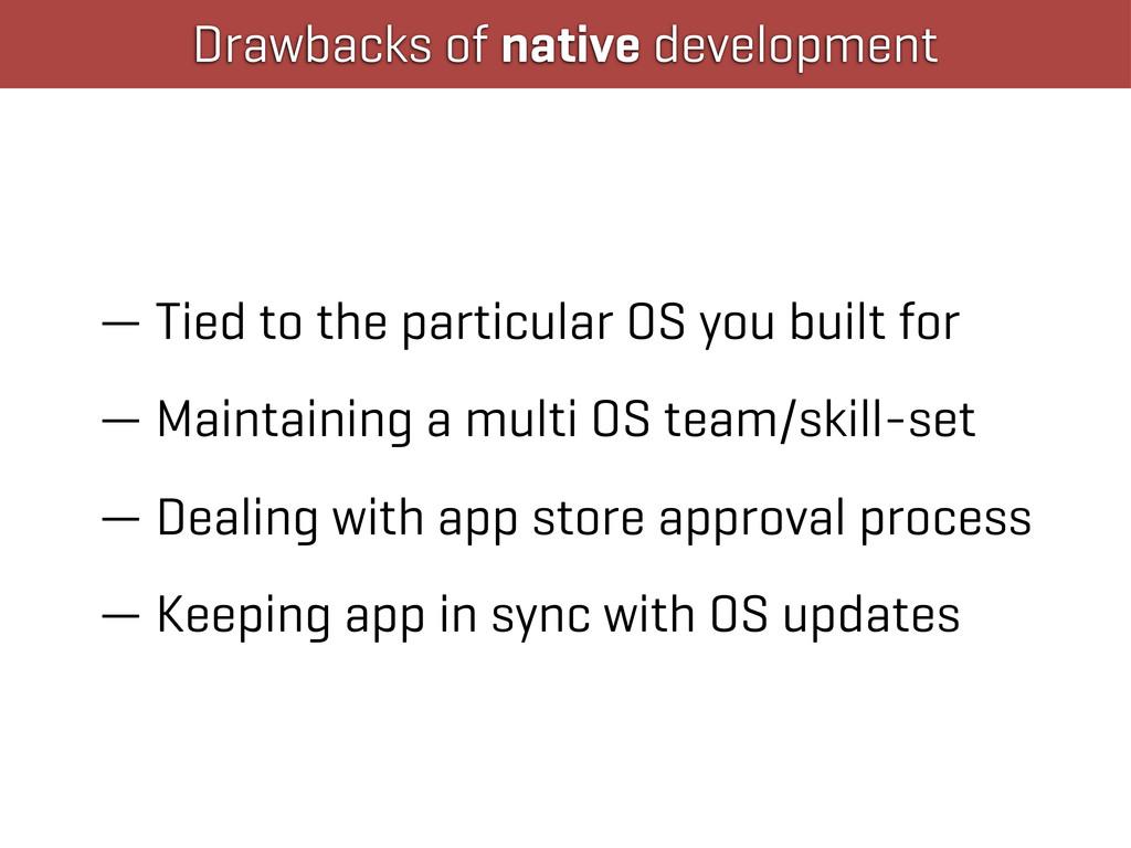 Drawbacks of native development — Tied to the p...