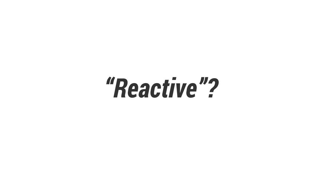 """""""Reactive""""?"""